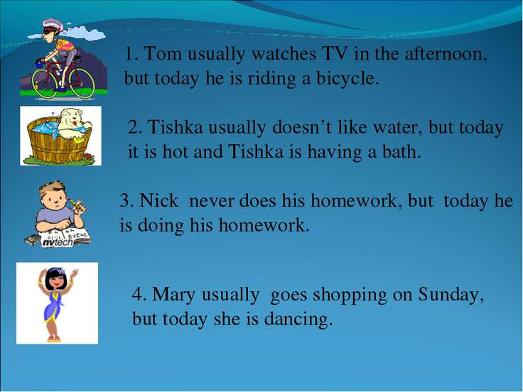 1. Tom usually watches TV in the afternoon, but today he is riding a bicycle....