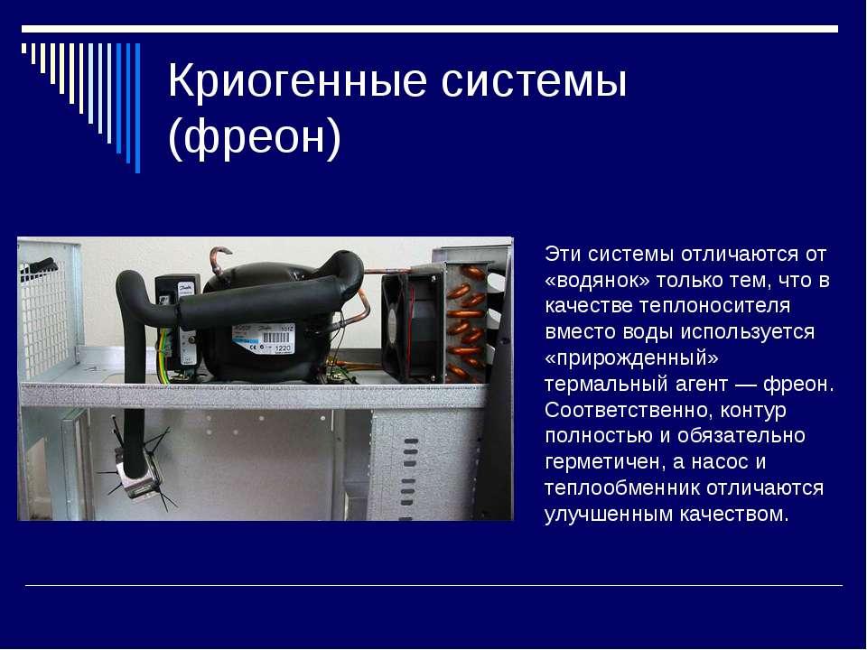 Криогенные системы (фреон) Эти системы отличаются от «водянок» только тем, чт...