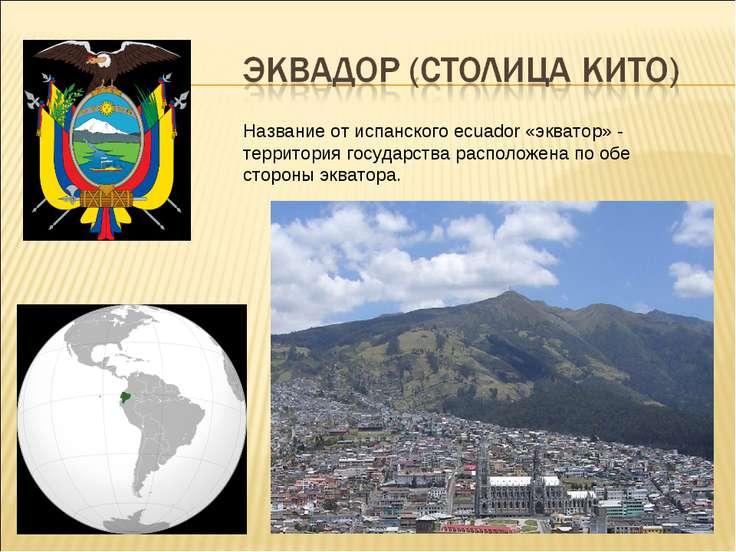 Название от испанского ecuador «экватор» - территория государства расположена...