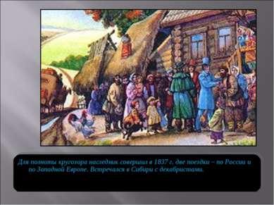 Для полноты кругозора наследник совершил в 1837 г. две поездки – по России и ...