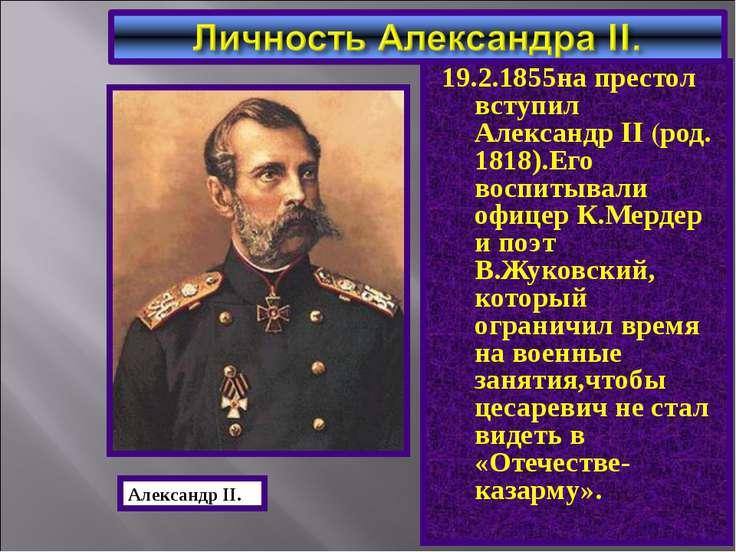 19.2.1855на престол вступил Александр II (род. 1818).Его воспитывали офицер К...