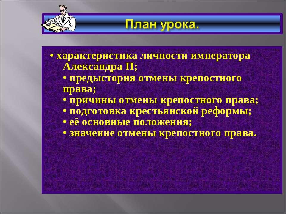 • характеристика личности императора Александра II; • предыстория отмены креп...