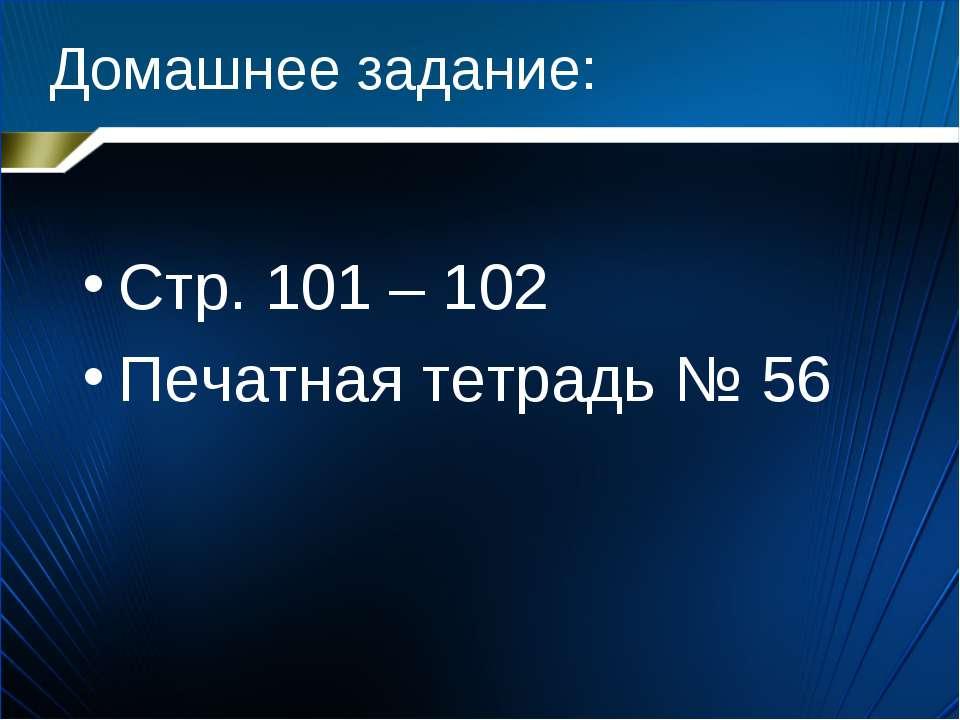 Домашнее задание: Стр. 101 – 102 Печатная тетрадь № 56