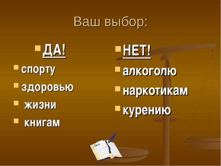 Ваш выбор: ДА! спорту здоровью жизни книгам НЕТ! алкоголю наркотикам курению