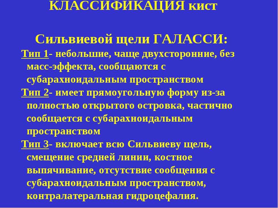 КЛАССИФИКАЦИЯ кист Сильвиевой щели ГАЛАССИ: Тип 1- небольшие, чаще двухсторон...