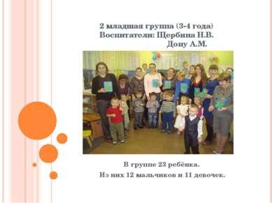 2 младшая группа (3-4 года) Воспитатели: Щербина Н.В. Дону А.М. В группе 23 р...