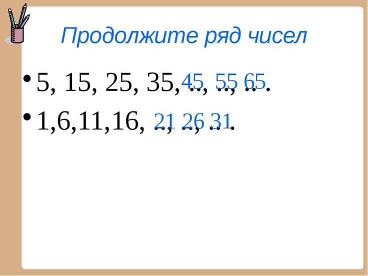 Продолжите ряд чисел 5, 15, 25, 35, .., .., .. . 1,6,11,16, .., .., .. . 45 5...