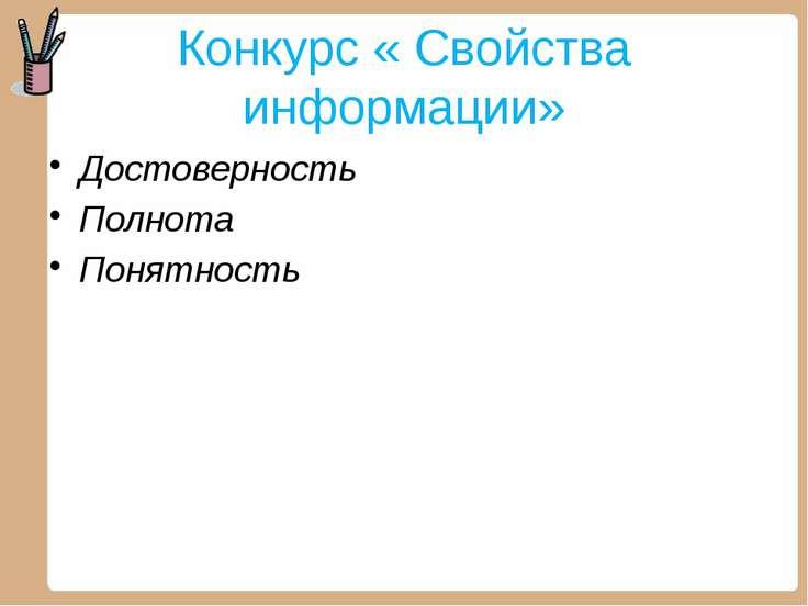Конкурс « Свойства информации» Достоверность Полнота Понятность