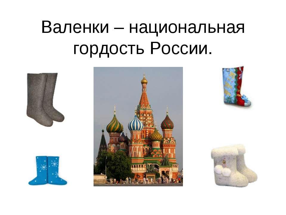 Валенки – национальная гордость России.