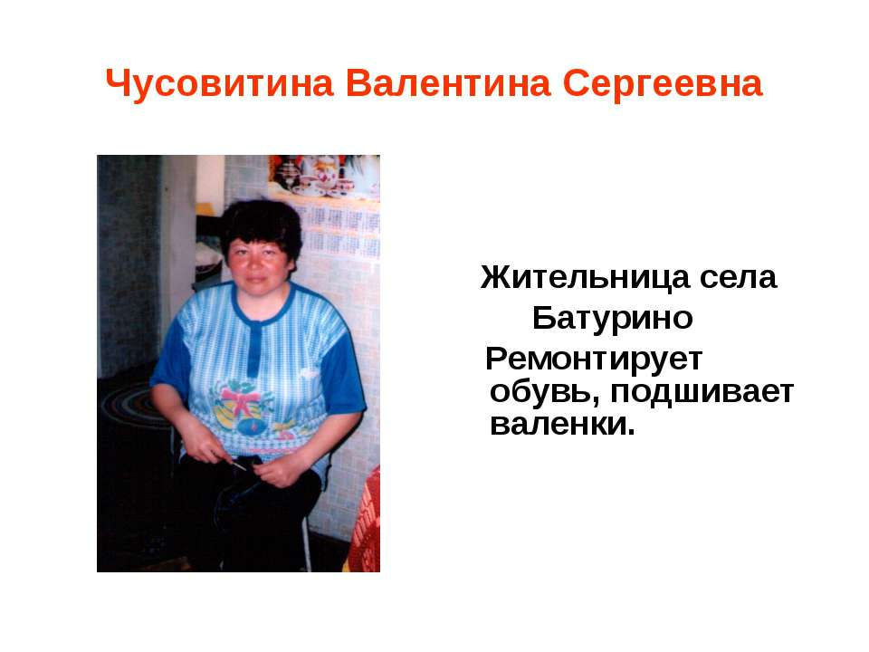 Чусовитина Валентина Сергеевна Жительница села Батурино Ремонтирует обувь, по...