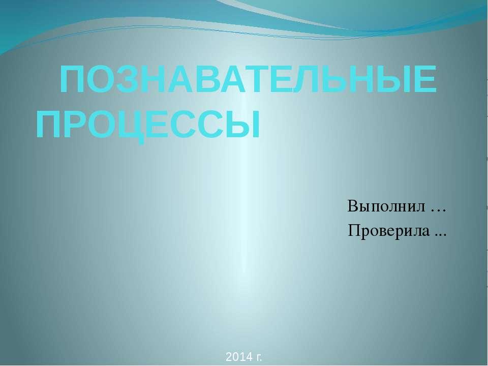 ПОЗНАВАТЕЛЬНЫЕ ПРОЦЕССЫ Выполнил … Проверила ... 2014 г.