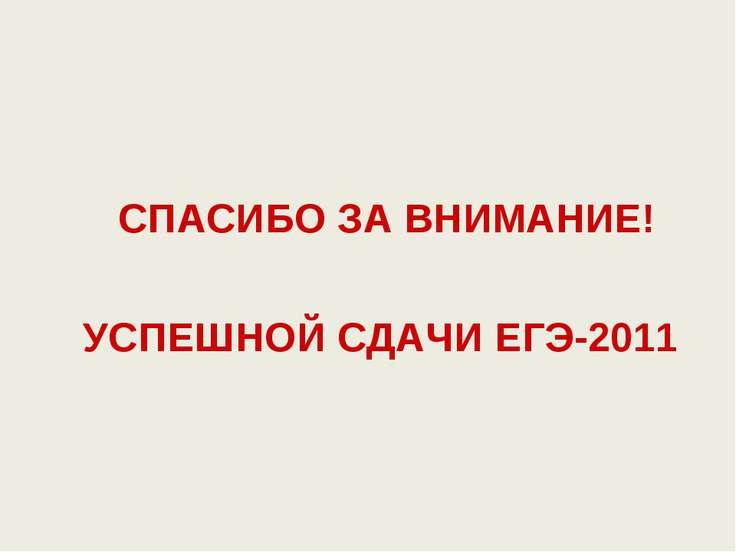 СПАСИБО ЗА ВНИМАНИЕ! УСПЕШНОЙ СДАЧИ ЕГЭ-2011