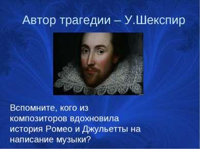 Автор трагедии – У.Шекспир Вспомните, кого из композиторов вдохновила история...