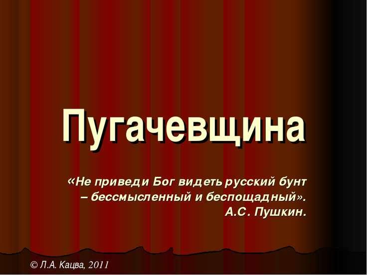 Пугачевщина «Не приведи Бог видеть русский бунт – бессмысленный и беспощадный...