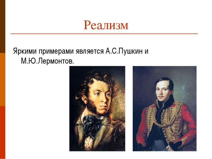Реализм Яркими примерами является А.С.Пушкин и М.Ю.Лермонтов.