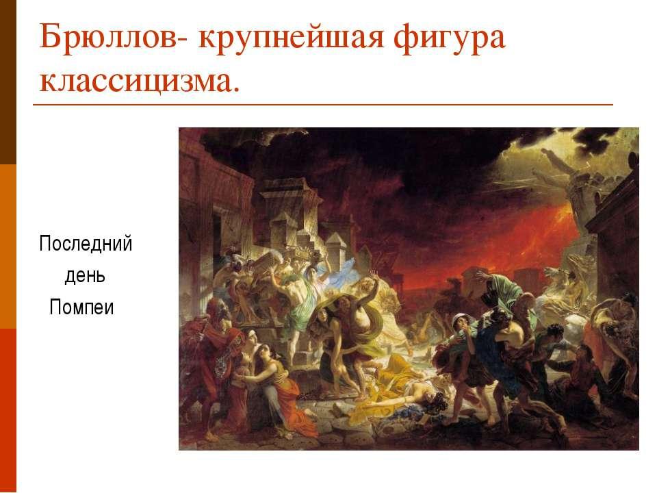 Брюллов- крупнейшая фигура классицизма. Последний день Помпеи