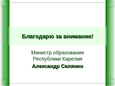 Благодарю за внимание! Министр образования Республики Карелия Александр Селянин