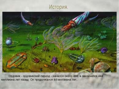 История. Ордовик - ордовикский период - начался около 488, а закончился 444 м...
