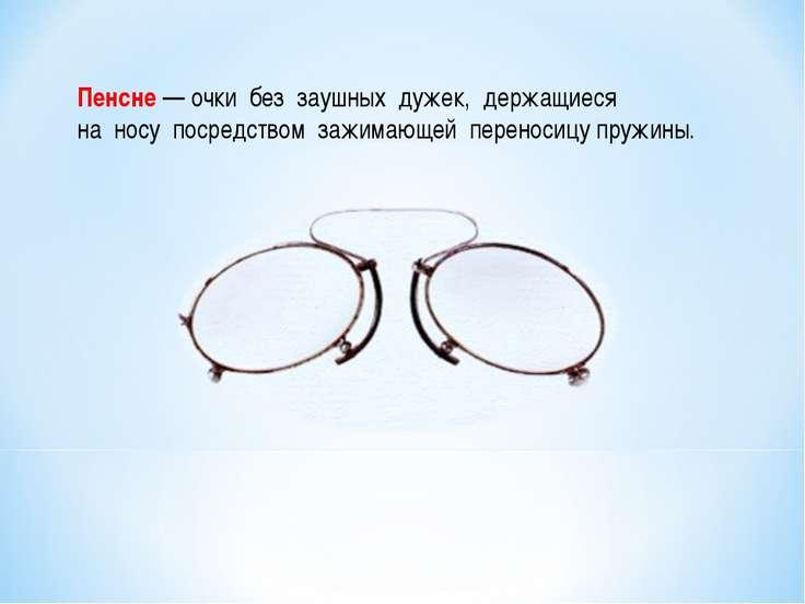 Пенсне — очки без заушных дужек, держащиеся на носу посредством зажимающей пе...