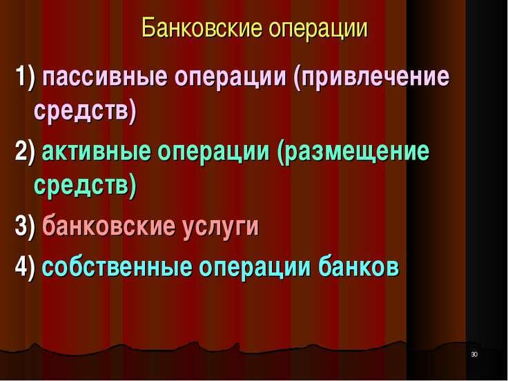 Банковские операции 1) пассивные операции (привлечение средств) 2) активные о...