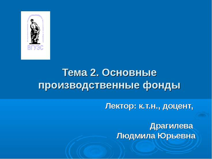 Тема 2. Основные производственные фонды Лектор: к.т.н., доцент, Драгилева Люд...