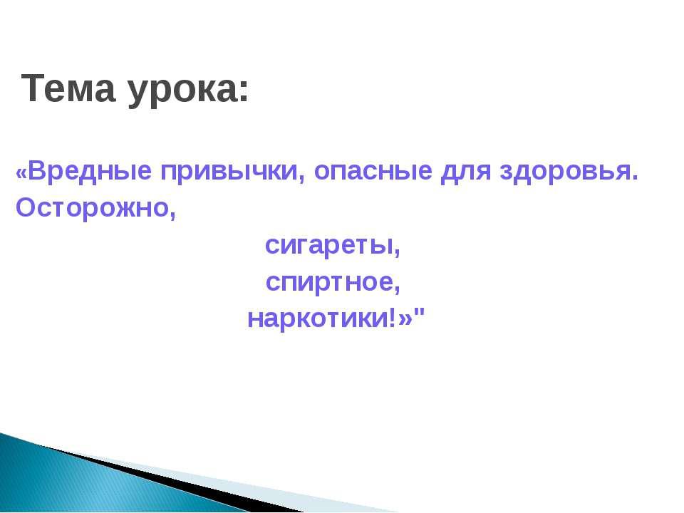 Тема урока: «Вредные привычки, опасные для здоровья. Осторожно, сигареты, спи...
