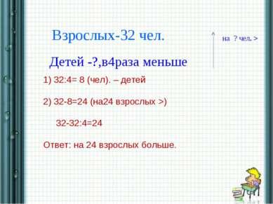 * * Взрослых-32 чел. Детей -?,в4раза меньше на ? чел. > 1) 32:4= 8 (чел). – д...