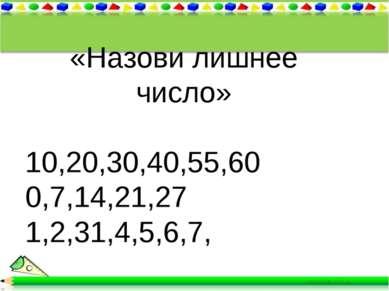 * * «Назови лишнее число» 10,20,30,40,55,60 0,7,14,21,27 1,2,31,4,5,6,7,