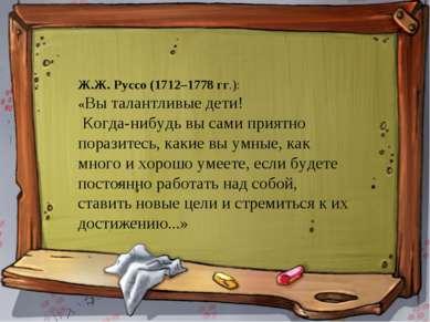 * * Ж.Ж. Руссо (1712–1778 гг.): «Вы талантливые дети! Когда-нибудь вы сами пр...