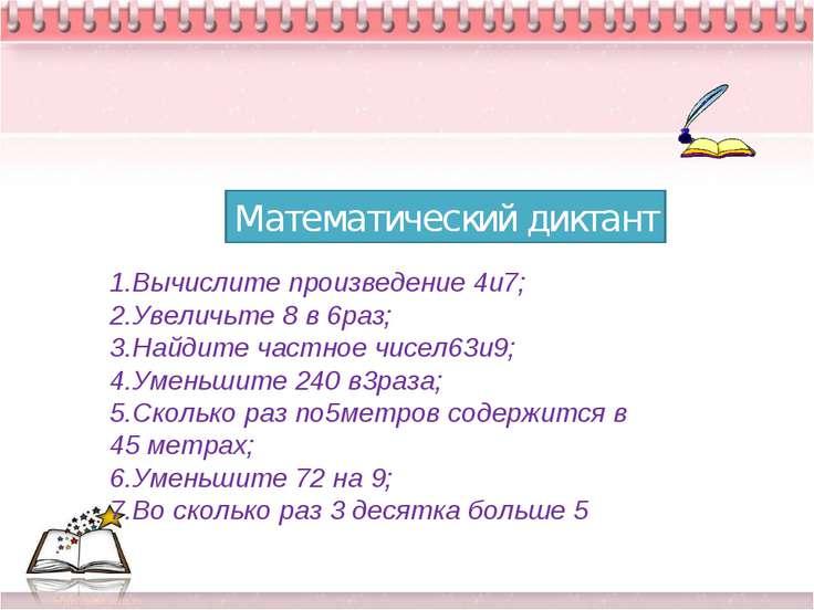 * * Математический диктант 1.Вычислите произведение 4и7; 2.Увеличьте 8 в 6раз...