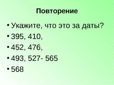 Повторение Укажите, что это за даты? 395, 410, 452, 476, 493, 527- 565 568