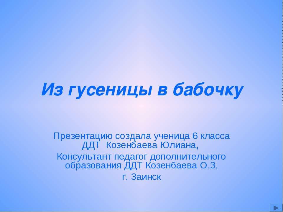 Из гусеницы в бабочку Презентацию создала ученица 6 класса ДДТ Козенбаева Юли...