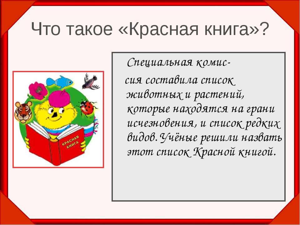 Что такое «Красная книга»? Специальная комис- сия составила список животных и...