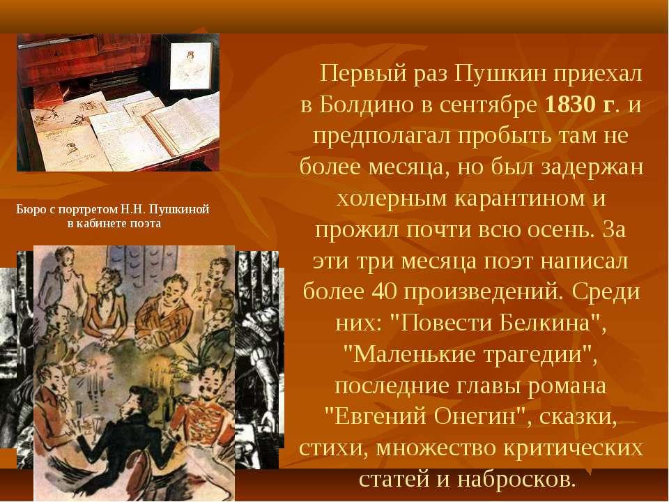Первый раз Пушкин приехал в Болдино в сентябре 1830 г. и предполагал пробыть ...