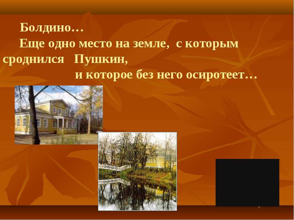 Болдино… Еще одно место на земле, с которым сроднился Пушкин, и которое без н...