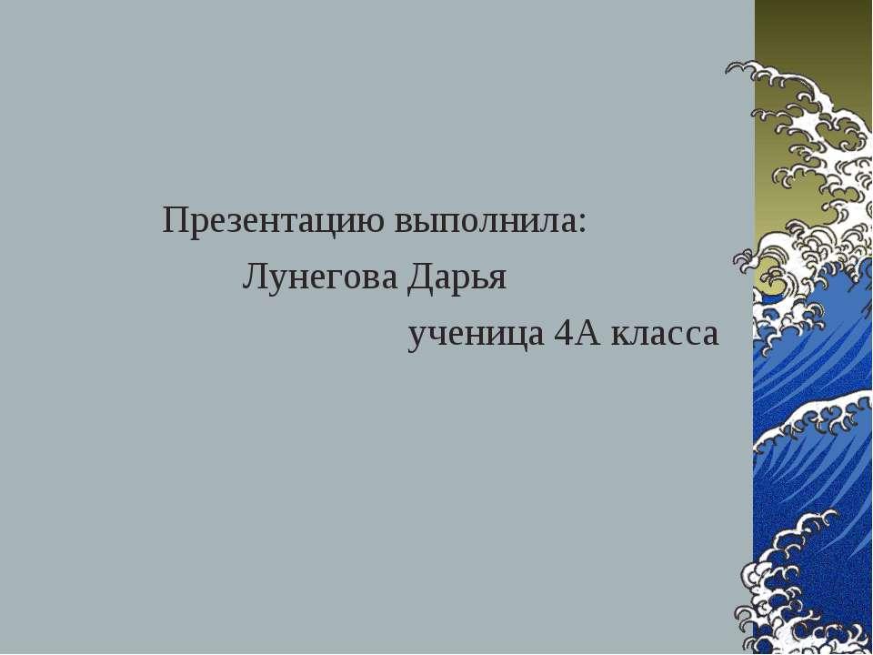 Презентацию выполнила: Лунегова Дарья ученица 4А класса