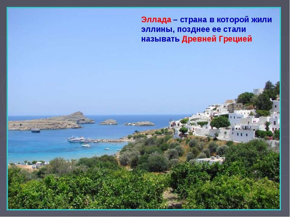 Эллада – страна в которой жили эллины, позднее ее стали называть Древней Грецией