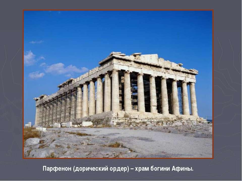Парфенон (дорический ордер) – храм богини Афины.