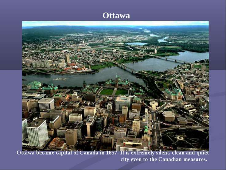 Ottawa Ottawa became capital of Canada in 1857. It is extremely silent, clean...