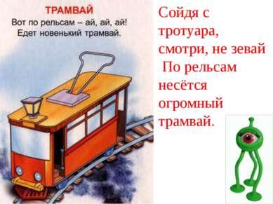 Сойдя с тротуара, смотри, не зевай По рельсам несётся огромный трамвай.