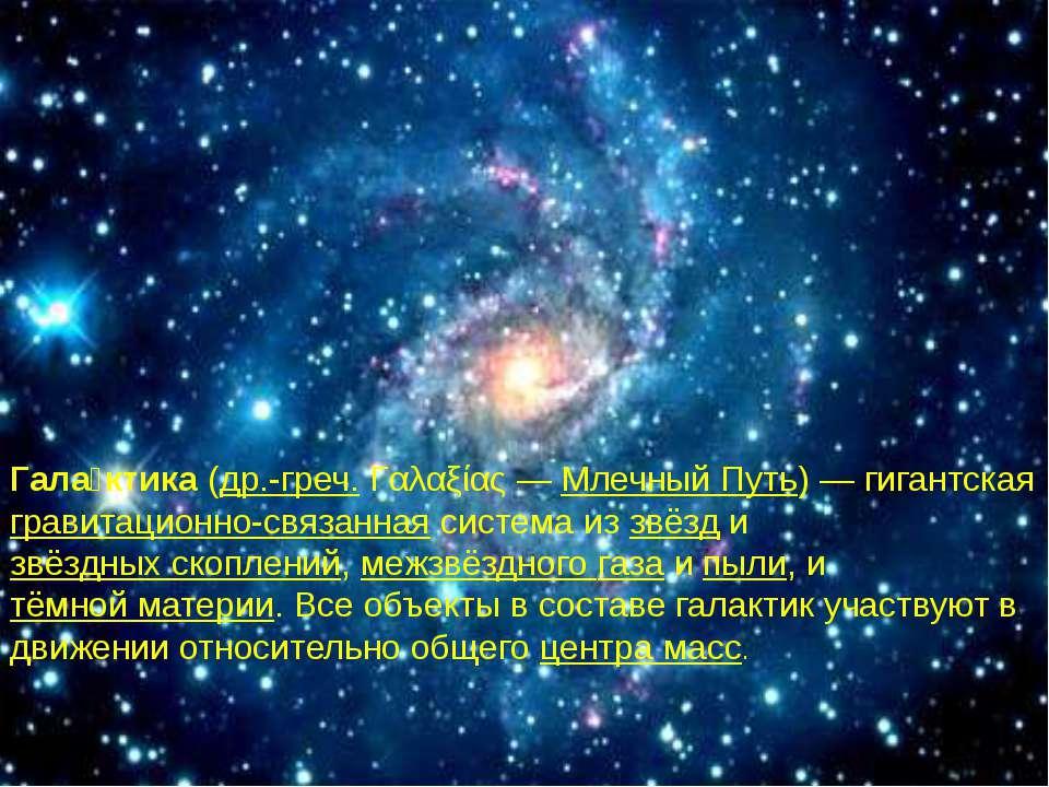 Гала ктика(др.-греч.Γαλαξίας—Млечный Путь)— гигантская гравитационно-свя...