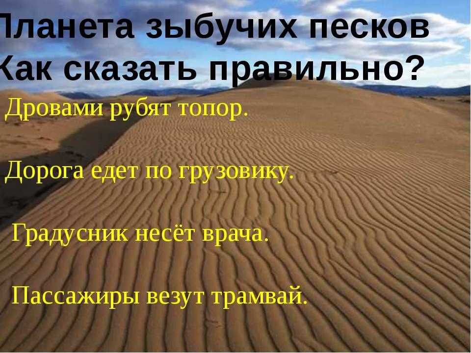 Планета зыбучих песков Как сказать правильно? Дровами рубят топор. Дорога еде...