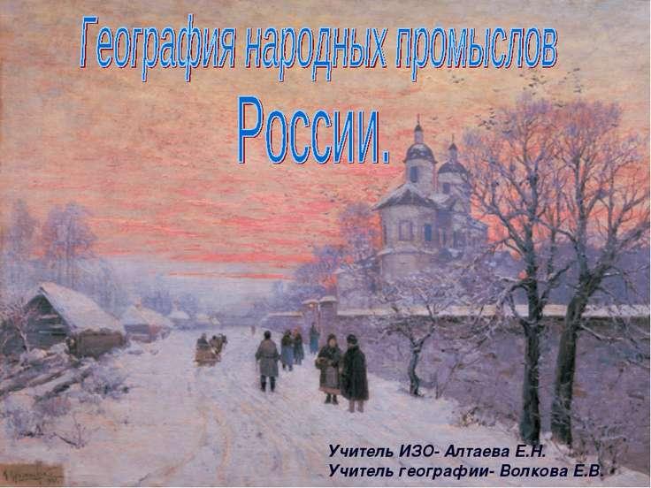 Учитель ИЗО- Алтаева Е.Н. Учитель географии- Волкова Е.В.