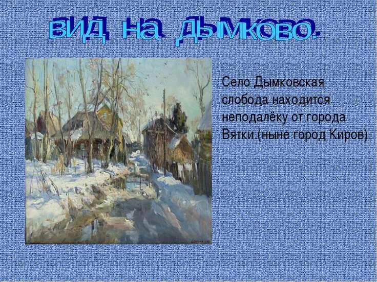Село Дымковская слобода находится неподалёку от города Вятки.(ныне город Киров)