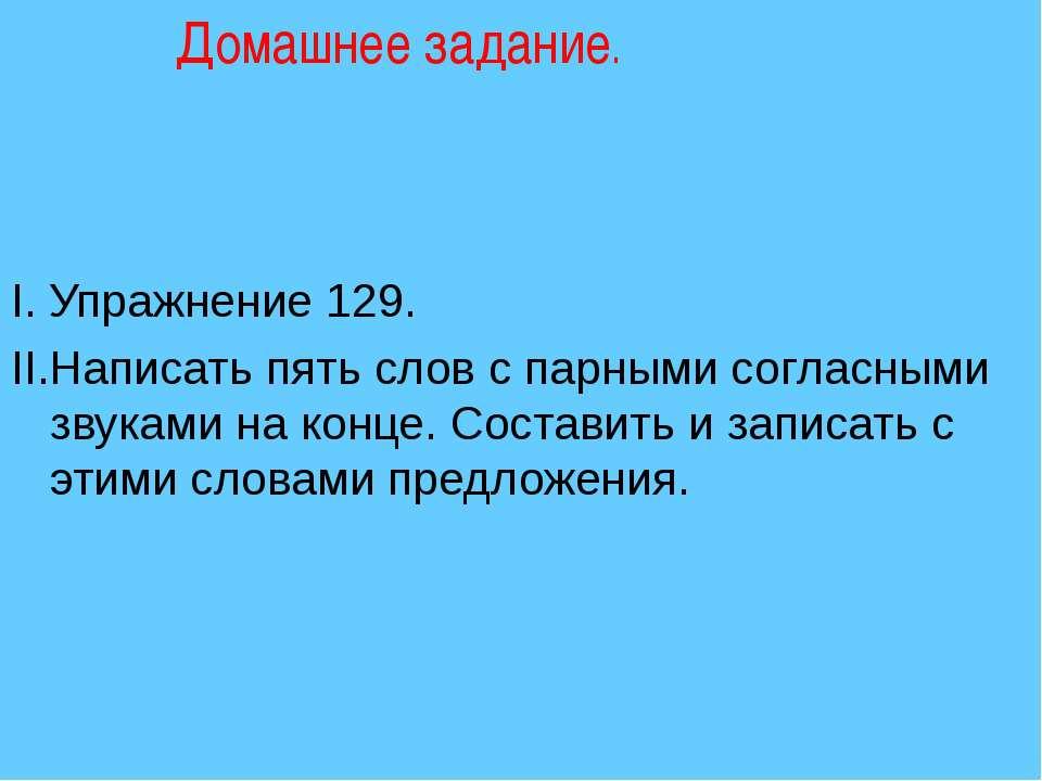 Домашнее задание. I. Упражнение 129. II.Написать пять слов с парными согласны...