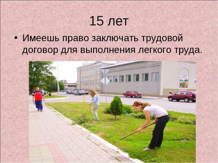 15 лет Имеешь право заключать трудовой договор для выполнения легкого труда.