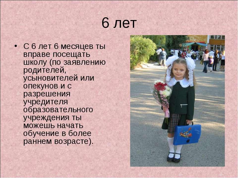 6 лет С 6 лет 6 месяцев ты вправе посещать школу (по заявлению родителей, усы...