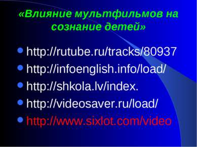 «Влияние мультфильмов на сознание детей» http://rutube.ru/tracks/80937 http:/...