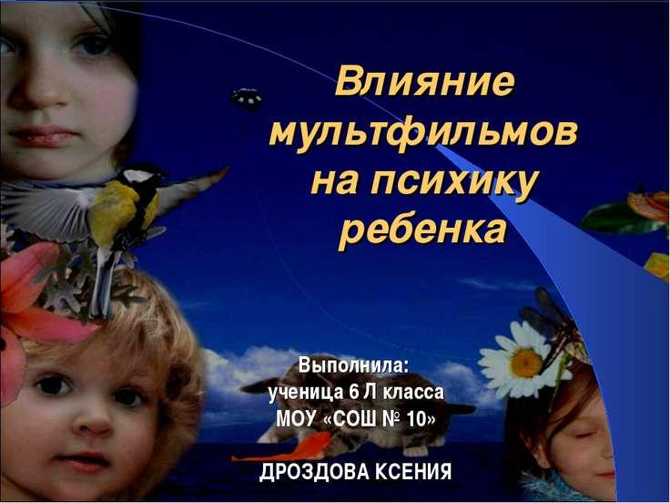 Влияние мультфильмов на психику ребенка Выполнила: ученица 6 Л класса МОУ «СО...