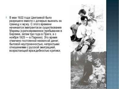 В мае 1922 года Цветаевой было разрешено вместе с дочерью выехать за границу ...